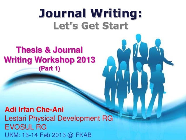 Journal Writing:                 Let's Get Start   Thesis & JournalWriting Workshop 2013            (Part 1)Adi Irfan Che-...