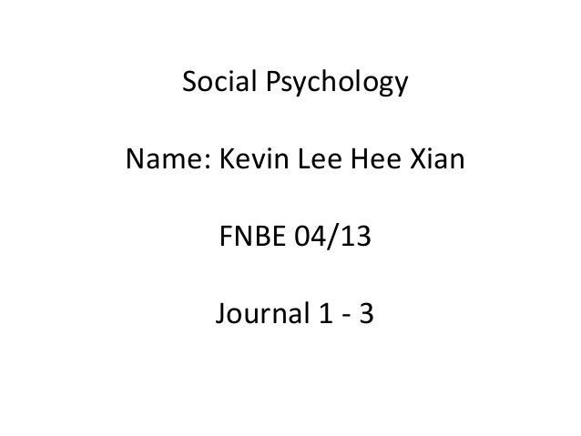 Social Psychology  Name: Kevin Lee Hee Xian FNBE 04/13 Journal 1 - 3