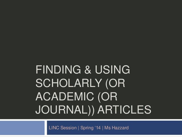 """FINDING & USING SCHOLARLY (OR ACADEMIC (OR JOURNAL)) ARTICLES LINC Session 