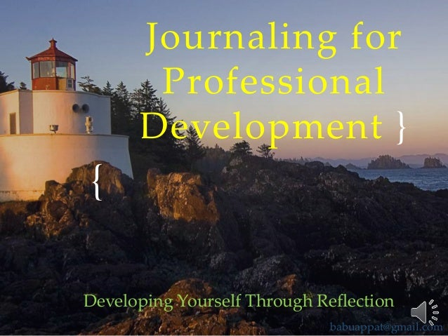 Journaling for Professional Development }  { Developing Yourself Through Reflection babuappat@gmail.com