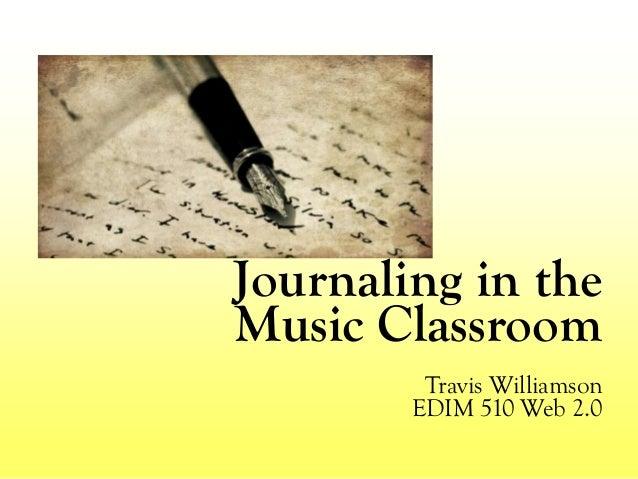 Journaling in the Music Classroom Travis Williamson EDIM 510 Web 2.0