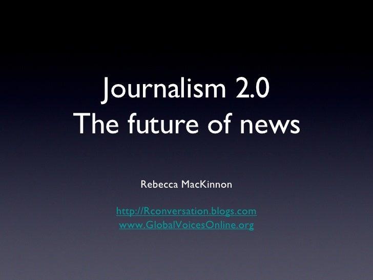 Journalism 2.0 The future of news <ul><li>Rebecca MacKinnon </li></ul><ul><li>http://Rconversation.blogs.com </li></ul><ul...