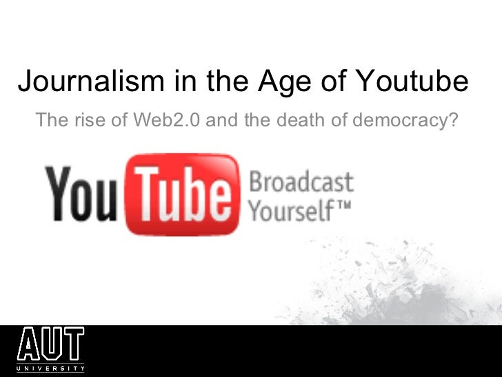 Journalism in the Age of Youtube The rise of Web2.0 and the death of democracy?