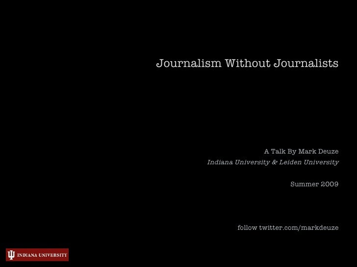Journalism Without Journalists                             A Talk By Mark Deuze         Indiana University & Leiden Univer...