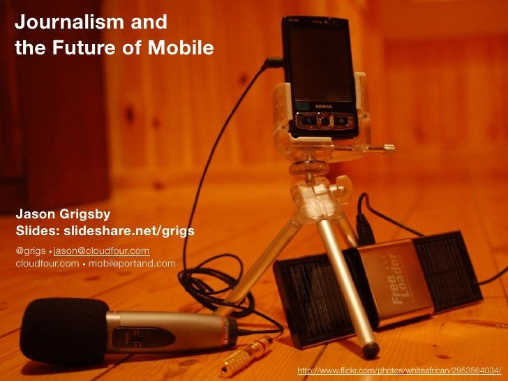 Journalism andthe Future of MobileJason GrigsbySlides: slideshare.net/grigs@grigs • jason@cloudfour.comcloudfour.com • mob...