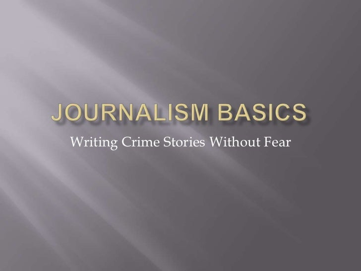 Journalism Basics<br />Writing Crime Stories Without Fear<br />