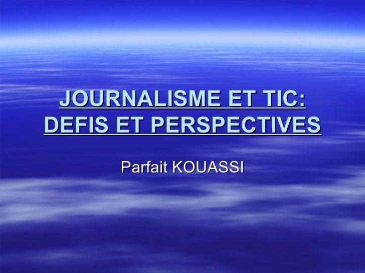 JOURNALISME ET TIC: DEFIS ET PERSPECTIVES Parfait KOUASSI