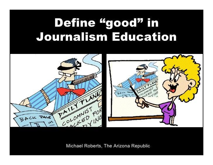 "Define ""good"" in Journalism Education         Michael Roberts, The Arizona Republic"