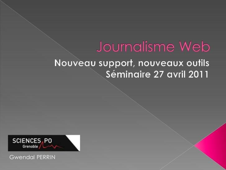 Journalisme Web<br />Nouveau support, nouveaux outils<br />Séminaire27 avril 2011<br />Gwendal PERRIN <br />