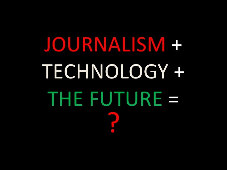 JOURNALISM + TECHNOLOGY + THE FUTURE =<br />?<br />