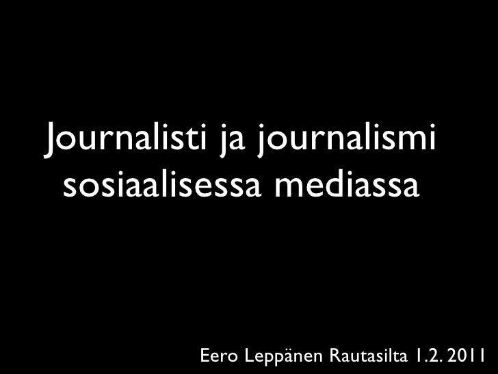 Journalisti ja journalismi sosiaalisessa mediassa          Eero Leppänen Rautasilta 1.2. 2011