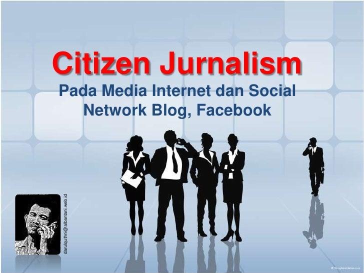 Citizen Jurnalism<br />Pada Media Internet dan Social Network Blog, Facebook<br />darulquthni@albantani.web.id<br />