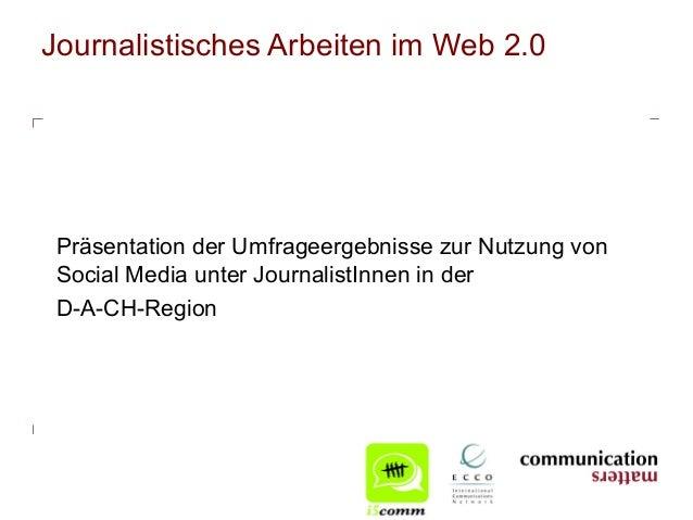 Journalistisches Arbeiten im Web 2.0 Präsentation der Umfrageergebnisse zur Nutzung von Social Media unter JournalistInnen...
