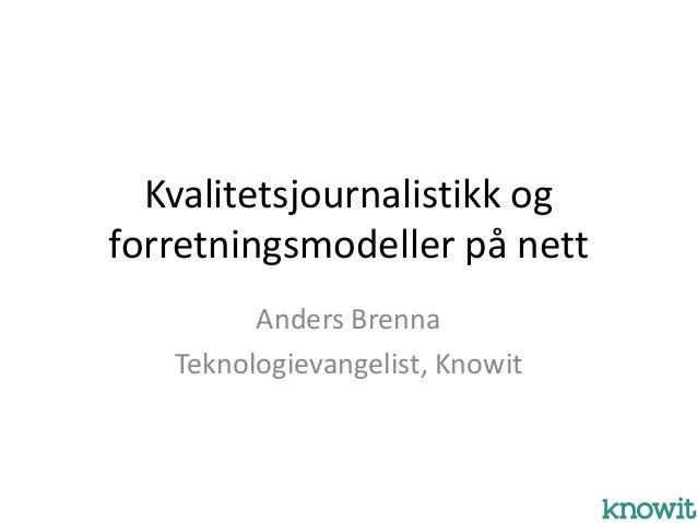 Kvalitetsjournalistikk ogforretningsmodeller på nett         Anders Brenna   Teknologievangelist, Knowit