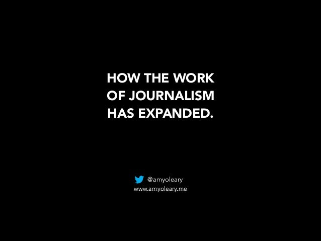 HOW THE WORK  OF JOURNALISM  HAS EXPANDED. @amyoleary www.amyoleary.me