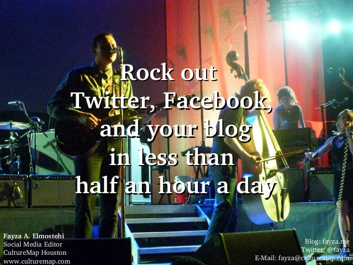 Rock out  Twitter, Facebook,  and your blog in less than  half an hour a day Fayza A. Elmostehi   Social Media Editor  Cul...