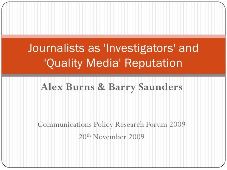 Journalists as 'Investigators' and    'Quality Media' Reputation   Alex Burns & Barry Saunders    Communications Policy Re...