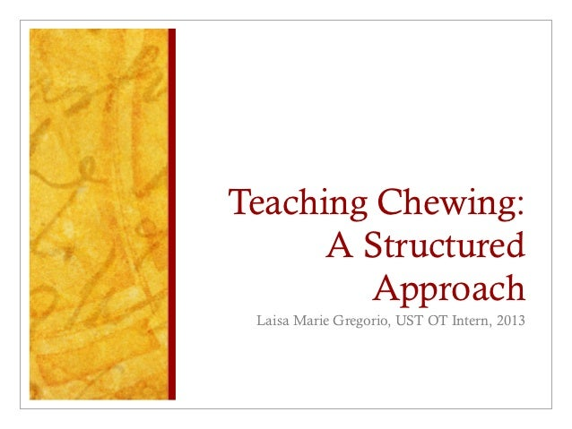 Teaching Chewing:      A Structured        Approach Laisa Marie Gregorio, UST OT Intern, 2013