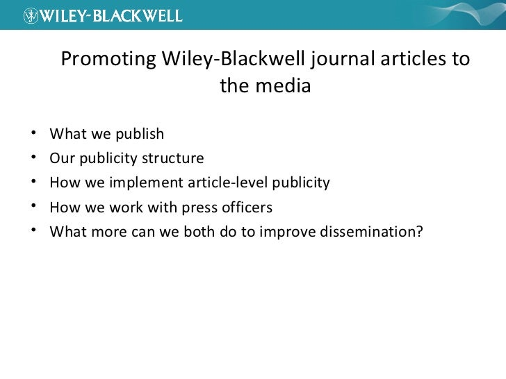 Promoting Wiley-Blackwell journal articles to the media <ul><li>What we publish </li></ul><ul><li>Our publicity structure ...