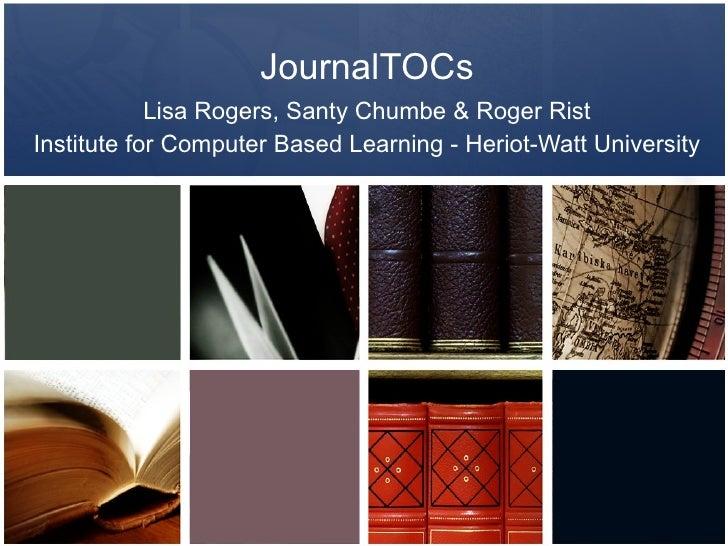 JournalTOCs Lisa Rogers, Santy Chumbe & Roger Rist Institute for Computer Based Learning - Heriot-Watt University