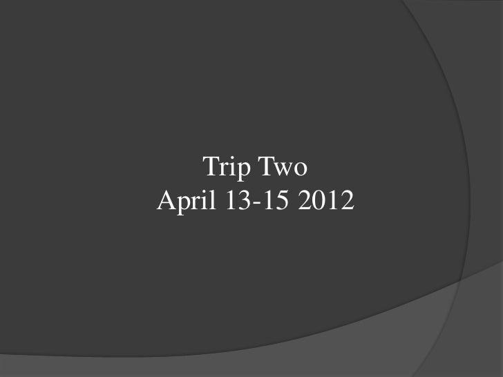 Trip TwoApril 13-15 2012