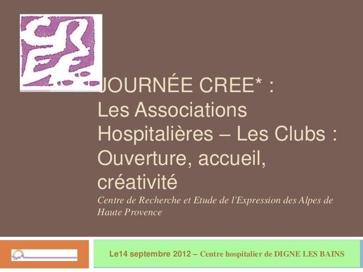 JOURNÉE CREE* :Les AssociationsHospitalières – Les Clubs :Ouverture, accueil,créativitéCentre de Recherche et Etude de lEx...