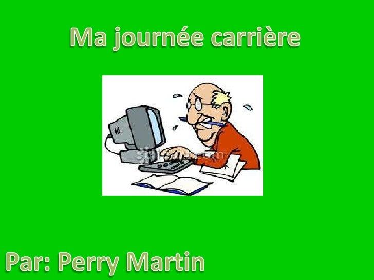 Ma journée carrière<br />Par: Perry Martin<br />