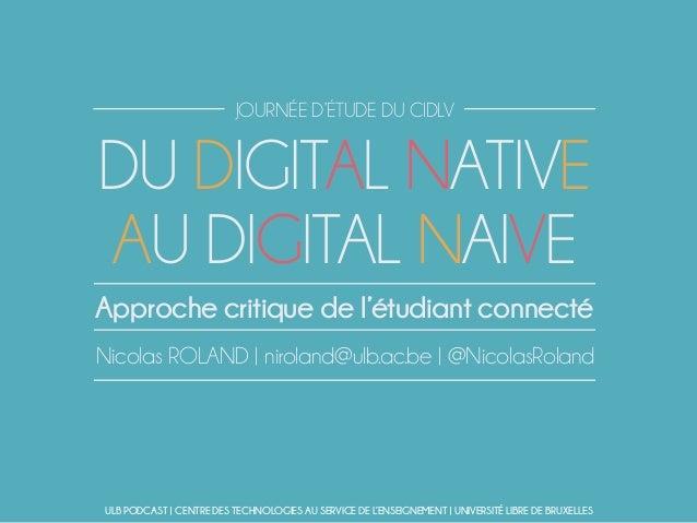 DU DIGITAL NATIVE AU DIGITAL NAIVE Nicolas ROLAND | niroland@ulb.ac.be | @NicolasRoland Approche critique de l'étudiant co...