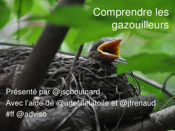 Comprendre les gazouilleurs<br />Présenté par @jschouinard<br />Avec l'aide de @unefillelatoile et @jfrenaud<br />#ff @adv...