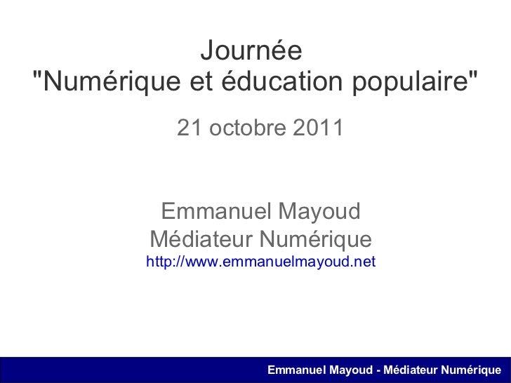 """Journée  """"Numérique et éducation populaire"""" 21 octobre 2011 Emmanuel Mayoud Médiateur Numérique http://www.emman..."""