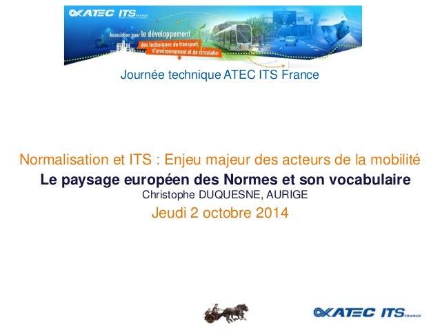 Normalisation et ITS : Enjeu majeur des acteurs de la mobilité  Jeudi 2 octobre 2014  Journée technique ATEC ITS France  L...