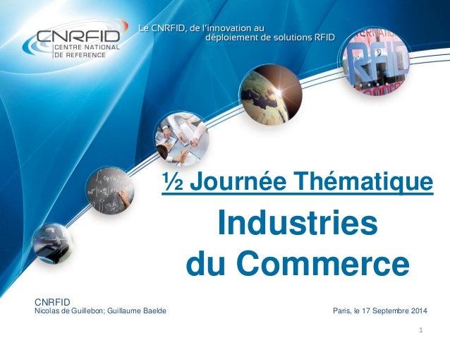 ½ Journée Thématique Industries du Commerce 1 CNRFID Nicolas de Guillebon; Guillaume Baelde Paris, le 17 Septembre 2014