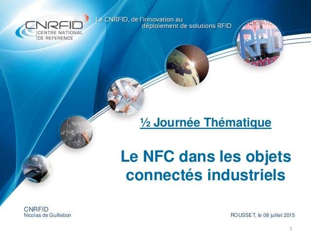 ½ Journée Thématique Le NFC dans les objets connectés industriels 1 CNRFID Nicolas de Guillebon ROUSSET, le 08 juillet 2015