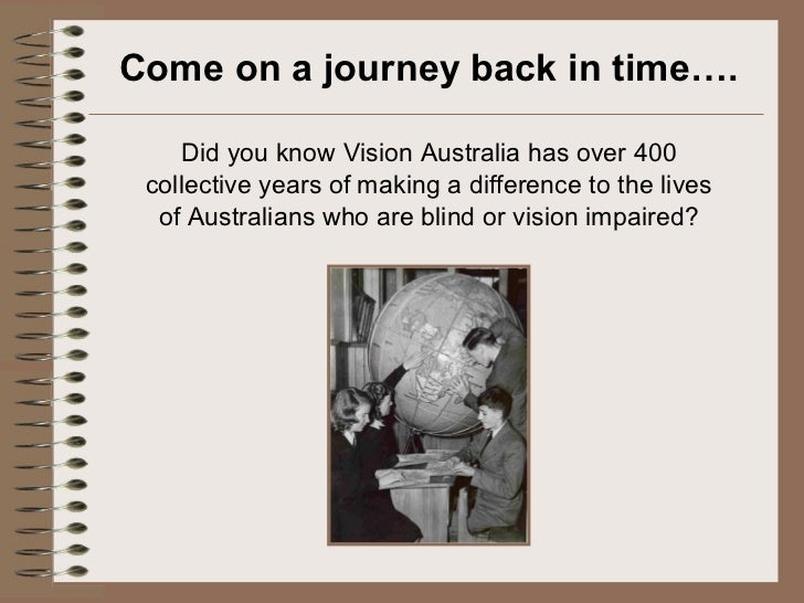 Come on a journey back in time…. <ul><li>Did you know Vision Australia has over 400 collective years of making a differenc...