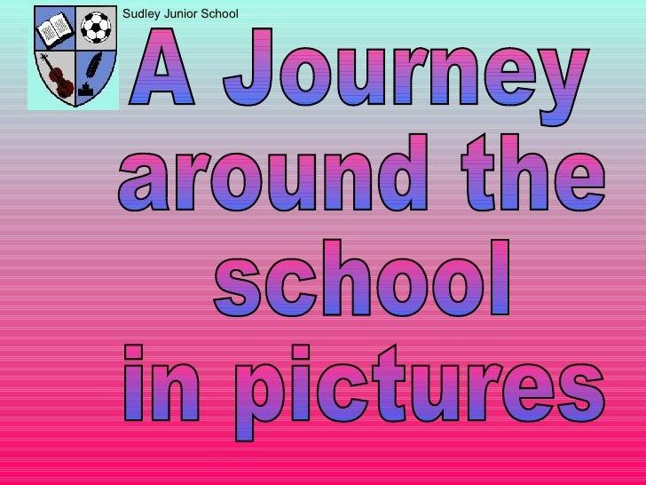 Sudley Junior School A Journey  around the school  in pictures
