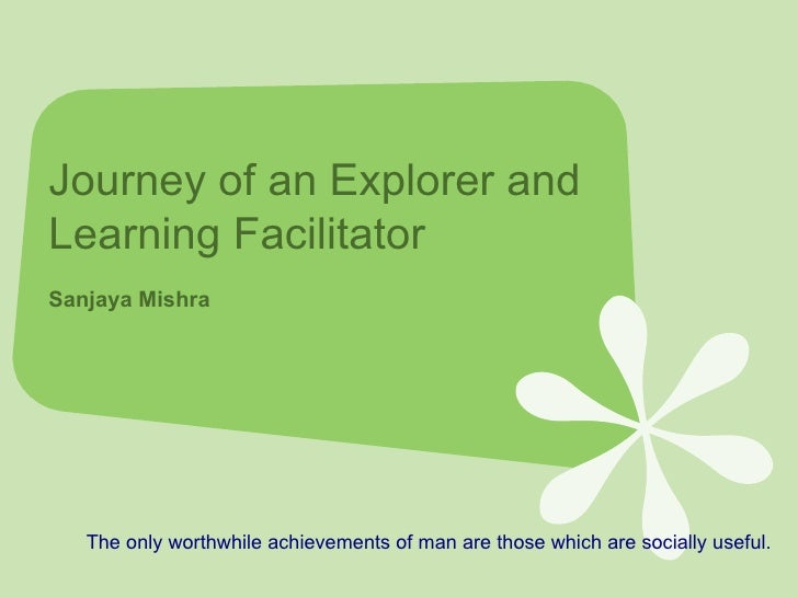 Journey of an Explorer and Learning Facilitator  Sanjaya Mishra The only worthwhile achievements of man are those which ar...
