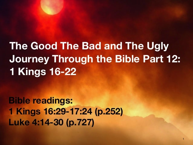 The Good The Bad and The Ugly Journey Through the Bible Part 12: 1 Kings 16-22 Bible readings: 1 Kings 16:29-17:24 (p.252)...