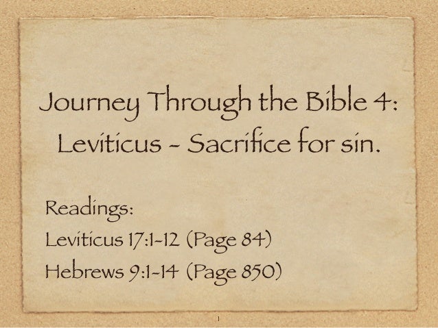 Journey Through the Bible 4: Leviticus - Sacrifice for sin. Readings:  Leviticus 17:1-12 (Page 84)  Hebrews 9:1-14 (Page 85...