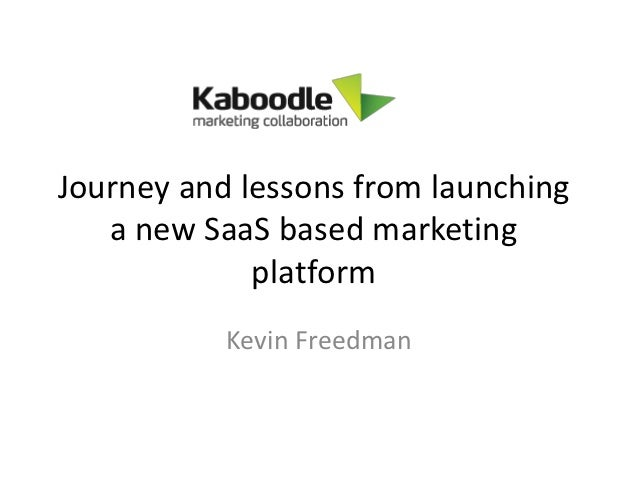Journey and lessons from launching   a new SaaS based marketing             platform           Kevin Freedman