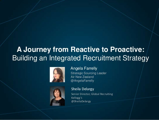 A Journey from Reactive to Proactive: Building an Integrated Recruitment Strategy Angela Farrelly Strategic Sourcing Leade...