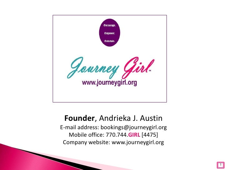 Founder, Andrieka J. AustinE-mail address: bookings@journeygirl.org   Mobile office: 770.744.GIRL [4475] Company website: ...