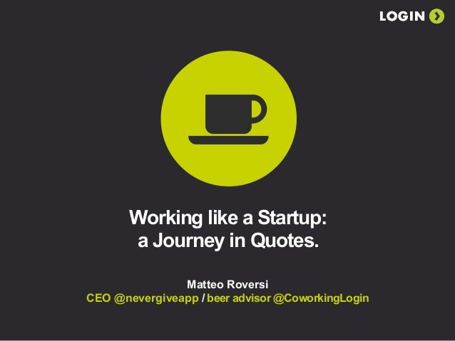 LOGIN       Working like a Startup:       a Journey in Quotes.               Matteo RoversiCEO @nevergiveapp / beer adviso...