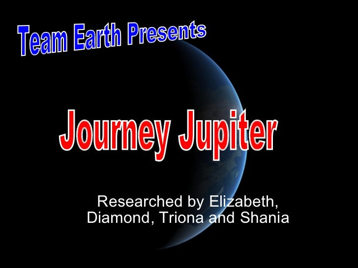 Researched by Elizabeth, Diamond, Triona and Shania Team Earth Presents Journey Jupiter
