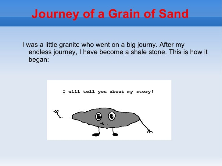 Journey of a Grain of SandI was a little granite who went on a big journy. After my   endless journey, I have become a sha...