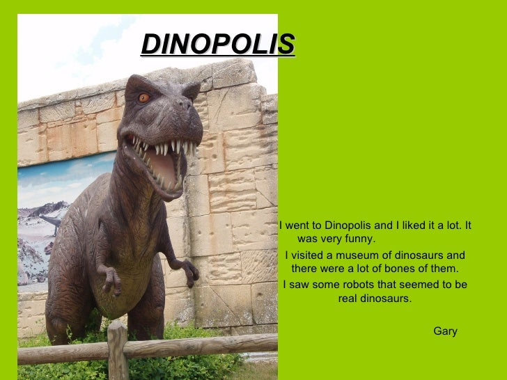 DINOPOLIS        I went to Dinopolis and I liked it a lot. It             was very funny.          I visited a museum of d...