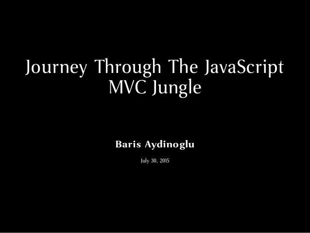 Journey Through The JavaScript MVC Jungle Baris Aydinoglu July 30, 2015