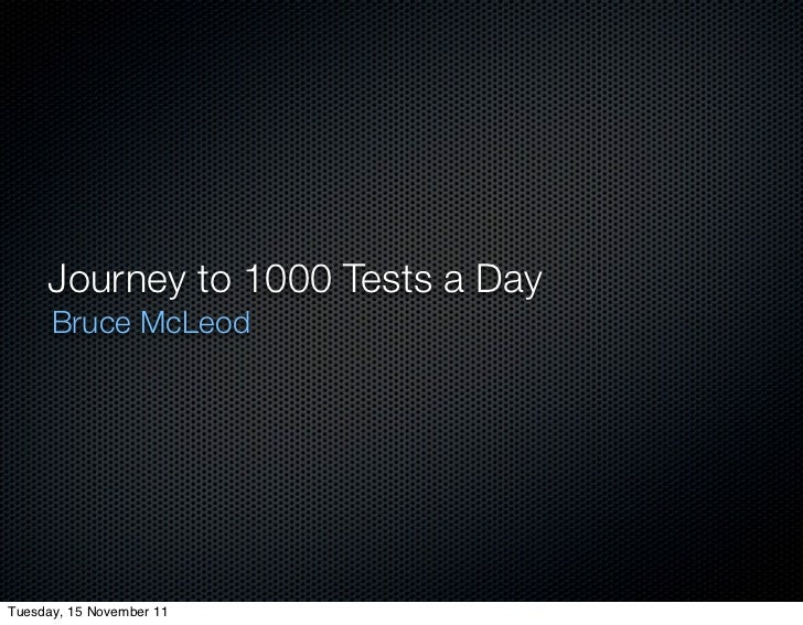 Journey to 1000 Tests a Day      Bruce McLeodTuesday, 15 November 11