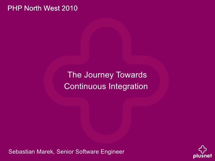 PHP North West 2010                         The Journey Towards                    Continuous Integration     Sebastian Ma...