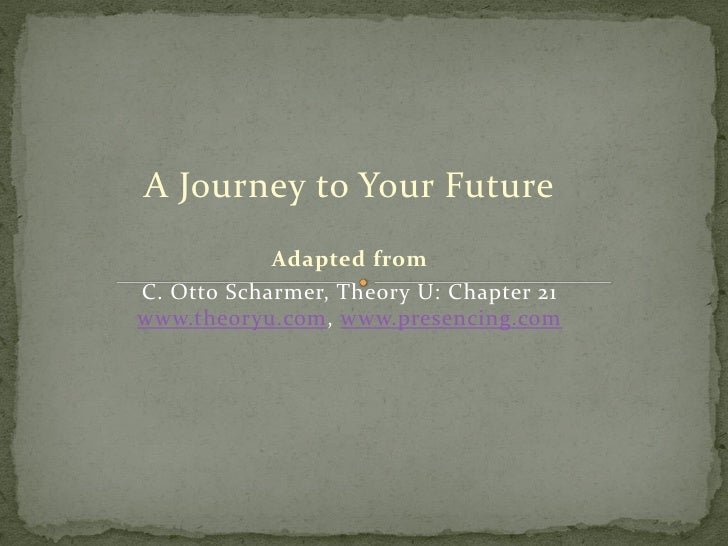 A Journey to Your Future             Adapted from C. Otto Scharmer, Theory U: Chapter 21 www.theoryu.com, www.presencing.c...