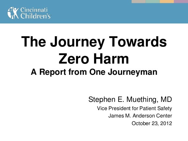 The Journey Towards     Zero Harm A Report from One Journeyman             Stephen E. Muething, MD               Vice Pres...